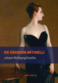 Johann Wolfgang Goethe - Die Sängerin Antonelli