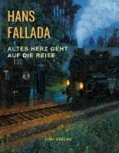 Hans Fallada. Altes Herz geht auf die Reise.