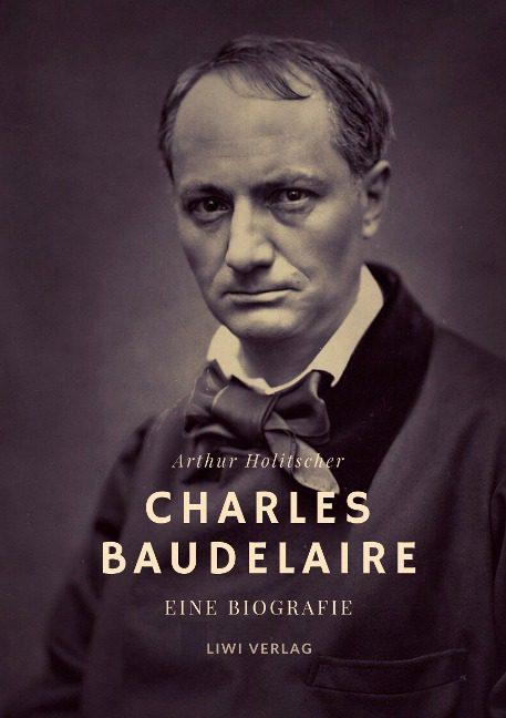 Arthur Holitscher - Charles Baudelaire. Eine Biografie