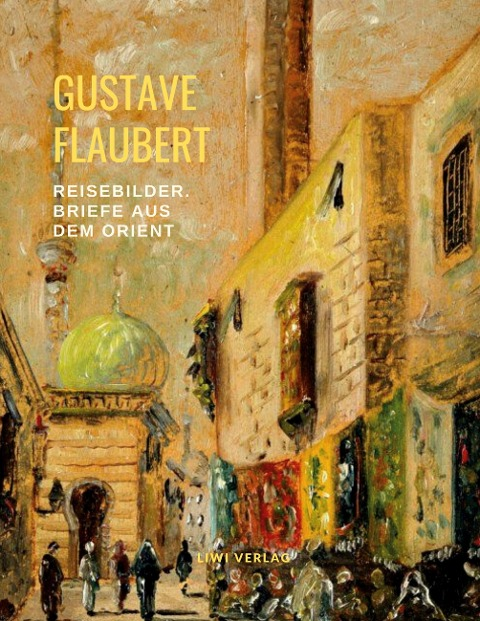 Gustave Flaubert - Reisebilder: Briefe aus dem Orient