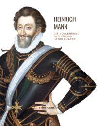 Heinrich Mann - Die Vollendung des Königs Henri Quatre